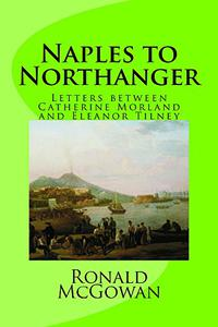 Naples to Northanger: Being, chiefly, extracts from the correspondence between Eleanor, Viscountess Hapworth (née Tilney), and Miss Catherine Morland