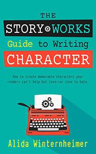 The Story Works Guide to Writing Character: How to create memorable characters your readers can't help but love--or love to hate.