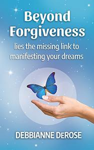 Beyond Forgiveness: the Missing Link to Manifesting Your Dreams