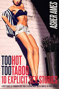 Too Hot Too Taboo 10 Explicit Sex Stories: A Dirty Bundle of Forbidden First Times featuring Brats, MILFs & Man of the House Erotica