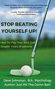 Stop Beating Yourself Up!: How To Play Your Best Golf Despite Years of Lessons