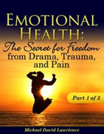 Emotional Health: The Secret for Freedom from Drama, Trauma, and Pain - Part 1 of 3