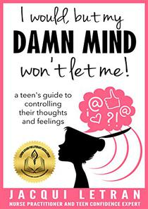 I would, but my DAMN MIND won't let me!: a teen's guide to controlling their thoughts and feelings