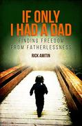 IF ONLY I HAD A DAD: FINDING FREEDOM FROM FATHERLESSNESS