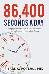 86,400 Seconds A Day: Manage Your Time Down to the Second to be Amazingly Productive and Profitable