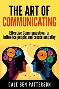 The Art of Communicating: Effective Communication for influence people using art of listening for create emphaty