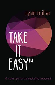 Take it Easy: And More Tips for the Dedicated Improviser