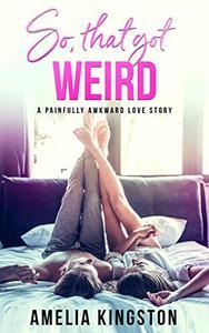 So, That Got Weird: A Painfully Awkward Love Story