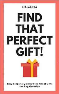 Find That Perfect Gift!: Easy Steps to Quickly Find Great Gifts for Any Occasion