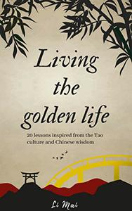Living the golden life: A Proven Unique Approach to Mental Health and Behavior at the Spiritual level, 20 Life Lessons Learned From Tao and Chinese Wisdom: Ultimate guide for deeper and better life.