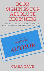 Book Signings For Absolute Beginners: The questions new authors are too embarrassed to ask experienced signers