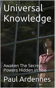Universal Knowledge: Awaken The Secrets Powers Hidden In You