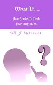 What If? Short Stories To Tickle Your Imagination