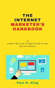The Internet Marketer's Handbook:  79 Actions That Lead To Huge Results In your Internet Business