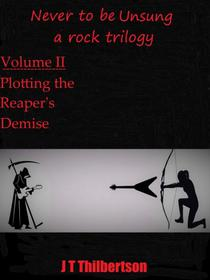 Never to be Unsung, a rock trilogy, vol 2, Plotting the Reapers' Demise