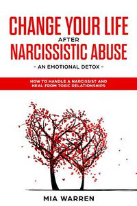 Change Your Life After Narcissistic Abuse: An Emotional Detox, How to Handle a Narcissist and Heal from Toxic Relationships