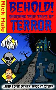 Behold! Shocking True Tales of Terror... ...And Some Other Spooky Stuff....