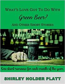 What's Love Got to do with Green Beer? and other short stories: One short romance for each month of the year
