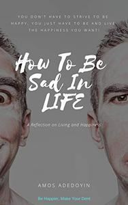 How To Be Sad In Life: A Reflection On Living And Happiness