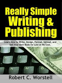 Really Simple Writing & Publishing: Learn How to Write, Design, Format, Upload, and Sell Your Own Book for Low or No Cost