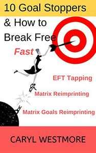 10 Goal Stoppers and How to Break Free: EFT Tapping, Matrix Reimprinting, Matrix Goals Reimprinting