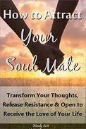 How to Attract Your Soul Mate: Transform Your Thoughts, Release Resistance and Open to Receive the Love of Your Life