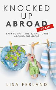 Knocked Up Abroad Again: Baby bumps, twists, and turns around the globe