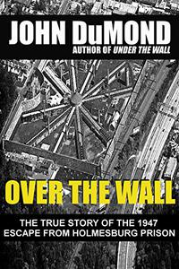 Over the Wall: The True Story of the 1947 Escape from Holmesburg Prison