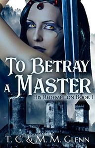 To Betray a Master (An Adult Dark fantasy Novel): His Redemption Book 1