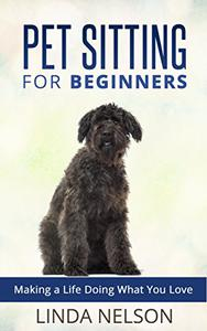 Pet Sitting for Beginners: Making a Life Doing What You Love