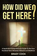 How Did We Get Here?: A Quick-But-Comprehensive Guide to the Four Hundred Years Between Malachi and Matthew