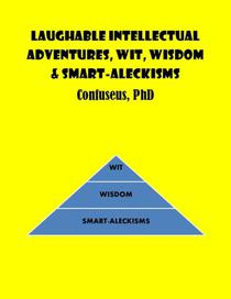 Laughable Intellectual Adventures, Wit, Wisdom & Smart-Aleckisms
