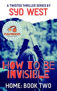 How To Be Invisible: A Twisted Thriller by Syd West: Home Series Book 2