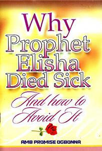Why Prophet Elisha Died Sick and How To Avoid It