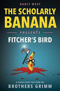 The Scholarly Banana Presents Fitcher's Bird: A Classic Fairy Tale from the Brothers Grimm