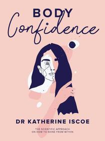 Body Confidence: THE SCIENTIFIC APPROACH ON HOW TO SHINE FROM WITHIN