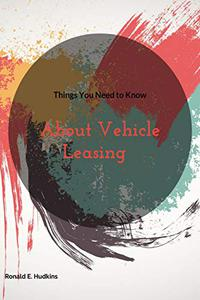 Things You Need to Know: About Vehicle Leasing