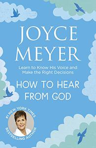 How to Hear From God: Learn to Know His Voice and Make Right Decisions