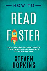 How To Read Faster: Double Your Reading Speed, Improve Comprehension and Retain More of Everything You Read