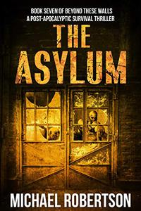The Asylum: Book seven of Beyond These Walls - A Post-Apocalyptic Survival Thriller