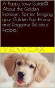 A Puppy Love Guide@ About the Golden Retriever, Tips for Bringing your Golden Pup Home, and Doggone Delicious Recipes!