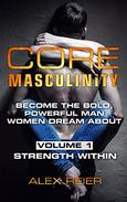 Core Masculinity, Volume 1: Strength Within: Become the Bold, Powerful Man Women Dream About