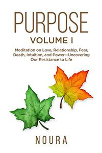 Purpose - Volume I: Meditation on Love, Relationship, Fear, Death, Intuition, and Power-Uncovering Our Resistance to Life.