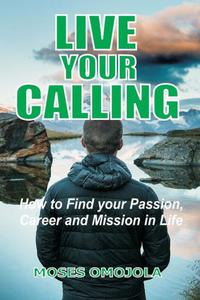 Live Your Calling: How to Find your Passion, Career and Mission in Life