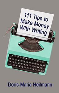 111 Tips to Make Money With Writing: The Art of Making a Living Full-time Writing