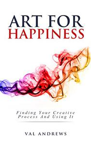 Art For Happiness: Finding Your Creative Process And Using It