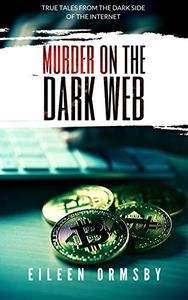 Murder on the Dark Web: True tales from the dark side of the internet