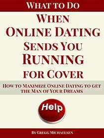 What To Do When Online Dating Sends You Running For Cover: How To Maximize Online Dating To Get The Man Of Your Dreams