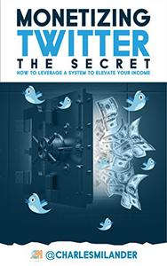 Monetizing Twitter- The Secret: How to Leverage a System to Elevate your Income