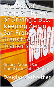 The Dao of Doug 2: The Art of Driving a Bus: Keeping Zen in San Francisco Transit: A Line Trainer's Guide: Getting Around San Francisco in Public Transit